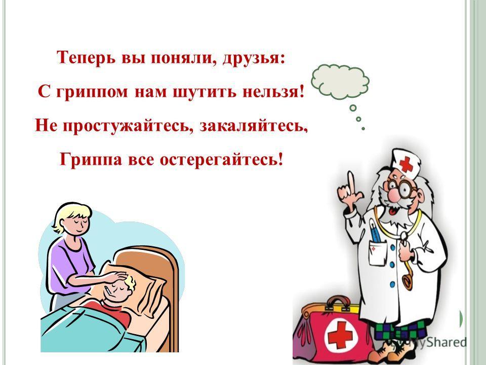 Теперь вы поняли, друзья: С гриппом нам шутить нельзя! Не простужайтесь, закаляйтесь, Гриппа все остерегайтесь!