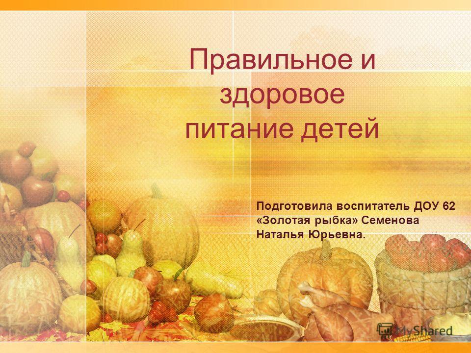 Правильное и здоровое питание детей Подготовила воспитатель ДОУ 62 «Золотая рыбка» Семенова Наталья Юрьевна.