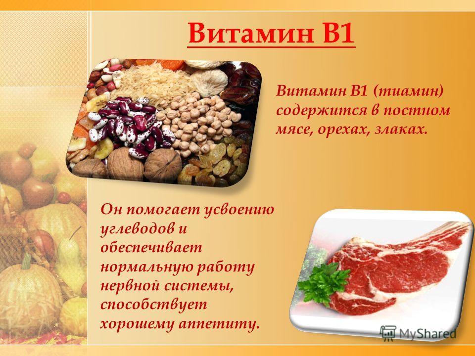 Витамин В1 Он помогает усвоению углеводов и обеспечивает нормальную работу нервной системы, способствует хорошему аппетиту. Витамин В1 (тиамин) содержится в постном мясе, орехах, злаках.