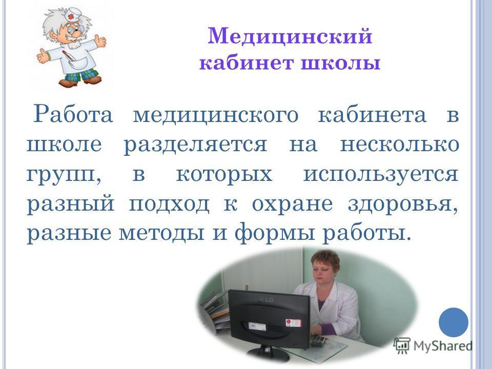 Работа медицинского кабинета в школе разделяется на несколько групп, в которых используется разный подход к охране здоровья, разные методы и формы работы. Медицинский кабинет школы