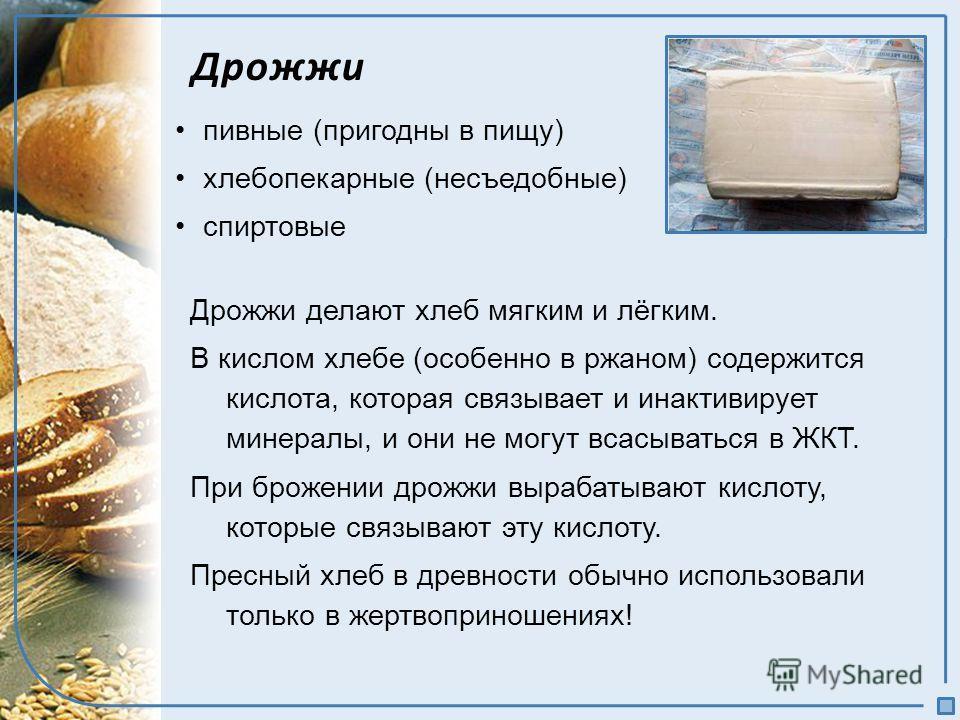 Дрожжи пивные (пригодны в пищу) хлебопекарные (несъедобные) спиртовые Дрожжи делают хлеб мягким и лёгким. В кислом хлебе (особенно в ржаном) содержится кислота, которая связывает и инактивирует минералы, и они не могут всасываться в ЖКТ. При брожении