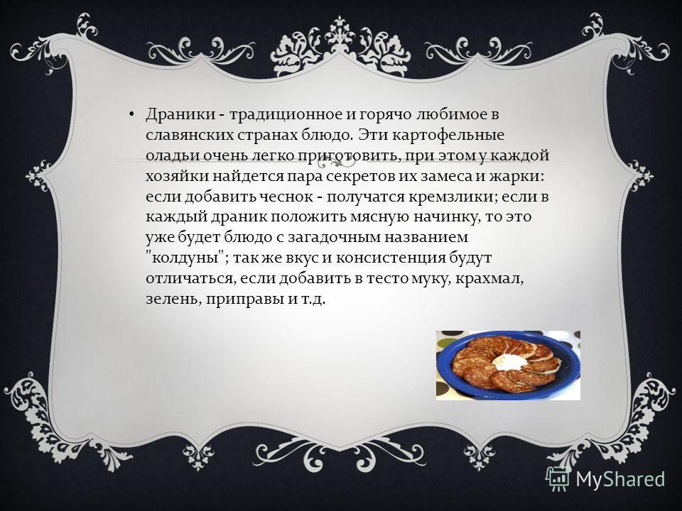 Драники - традиционное и горячо любимое в славянских странах блюдо. Эти картофельные оладьи очень легко приготовить, при этом у каждой хозяйки найдется пара секретов их замеса и жарки : если добавить чеснок - получатся кремзлики ; если в каждый драни
