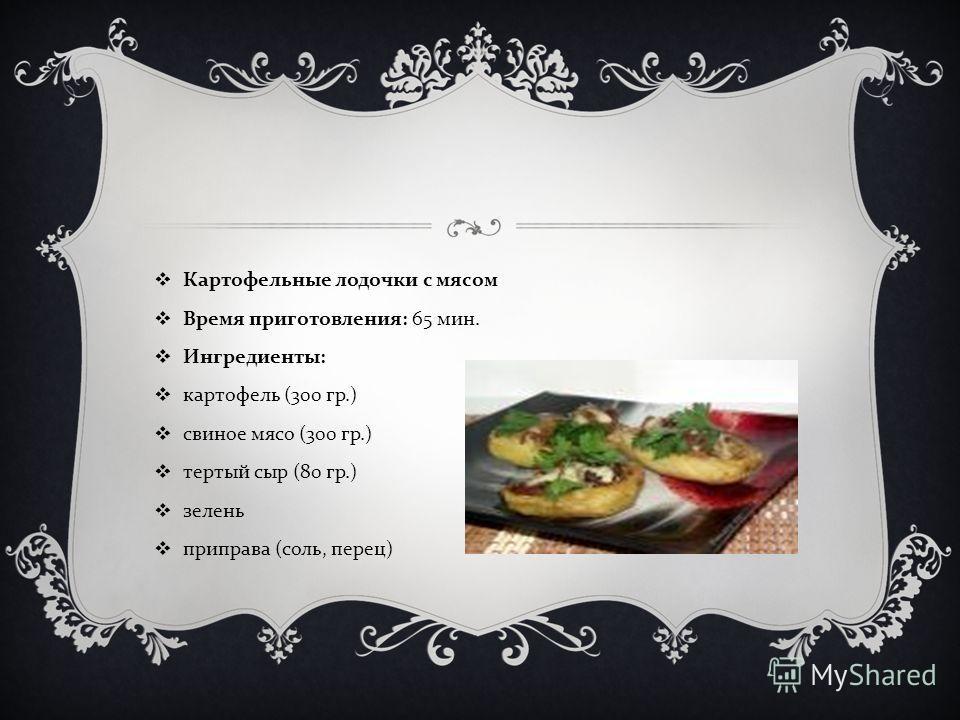 Картофельные лодочки с мясом Время приготовления : 65 мин. Ингредиенты : картофель (300 гр.) свиное мясо (300 гр.) тертый сыр (80 гр.) зелень приправа ( соль, перец )