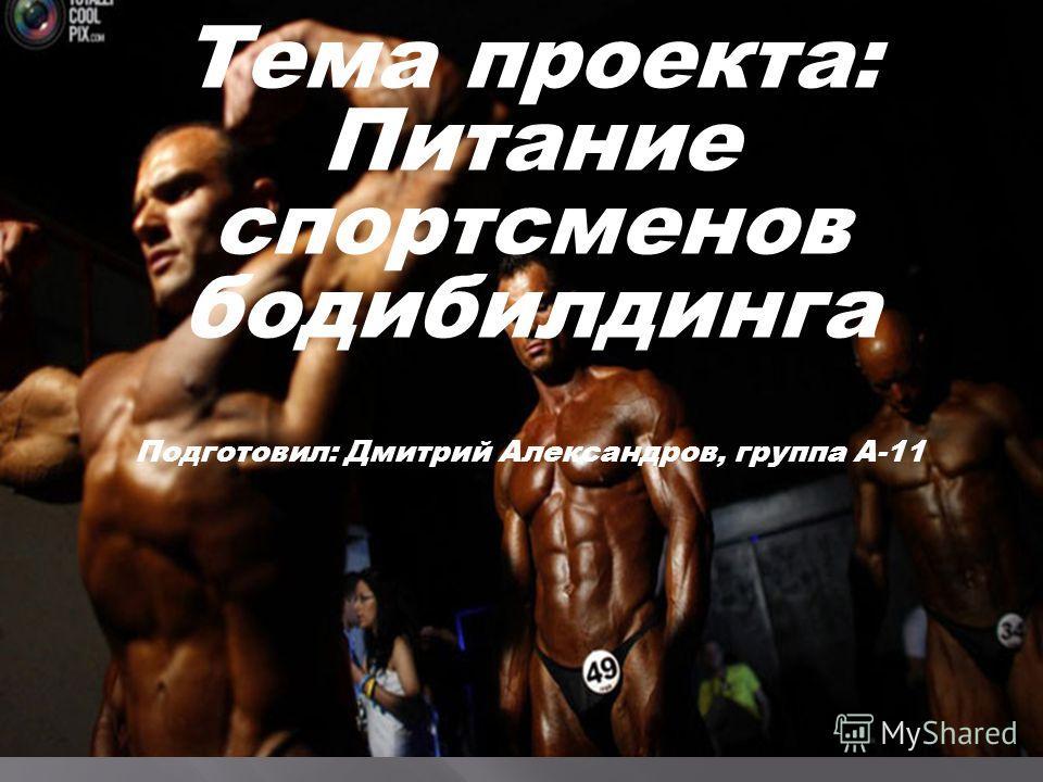 Тема проекта: Питание спортсменов бодибилдинга Подготовил: Дмитрий Александров, группа А-11