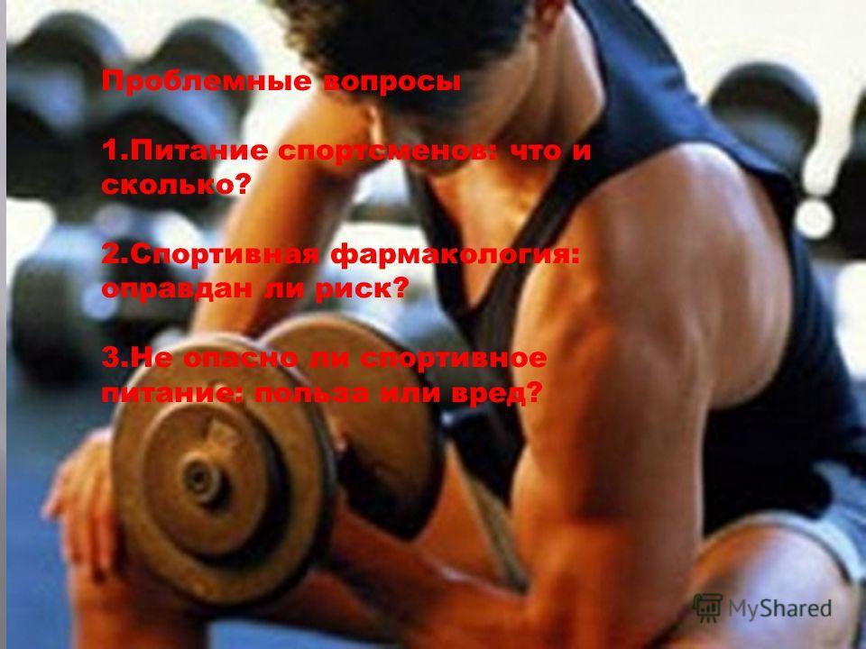 Проблемные вопросы 1.Питание спортсменов: что и сколько? 2.Спортивная фармакология: оправдан ли риск? 3.Не опасно ли спортивное питание: польза или вред?