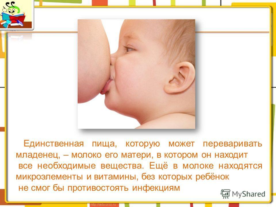 Единственная пища, которую может переваривать младенец, – молоко его матери, в котором он находит все необходимые вещества. Ещё в молоке находятся микроэлементы и витамины, без которых ребёнок не смог бы противостоять инфекциям