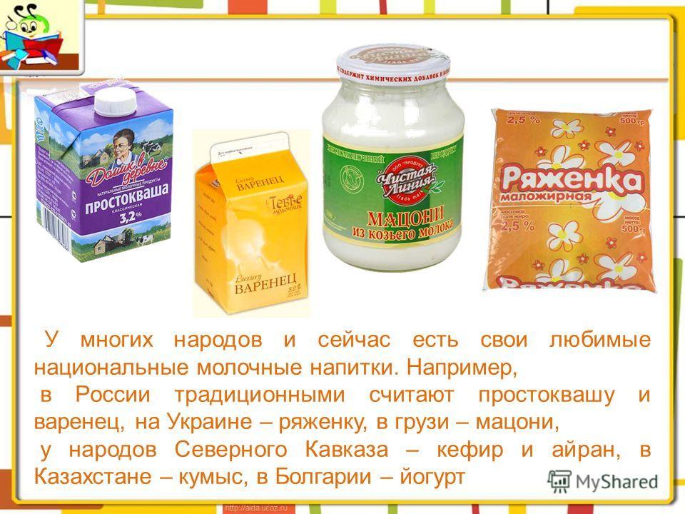У многих народов и сейчас есть свои любимые национальные молочные напитки. Например, в России традиционными считают простоквашу и варенец, на Украине – ряженку, в грузи – мацони, у народов Северного Кавказа – кефир и айран, в Казахстане – кумыс, в Бо