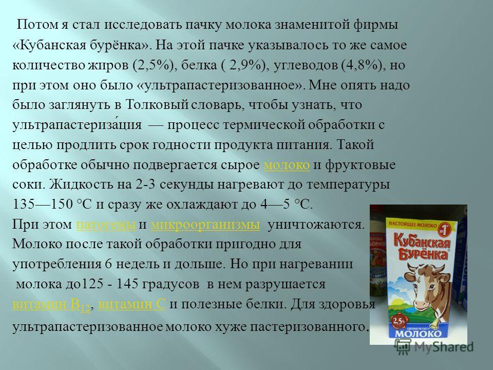 Потом я стал исследовать пачку молока знаменитой фирмы « Кубанская бурёнка ». На этой пачке указывалось то же самое количество жиров (2,5%), белка ( 2,9%), углеводов (4,8%), но при этом оно было « ультрапастеризованное ». Мне опять надо было заглянут