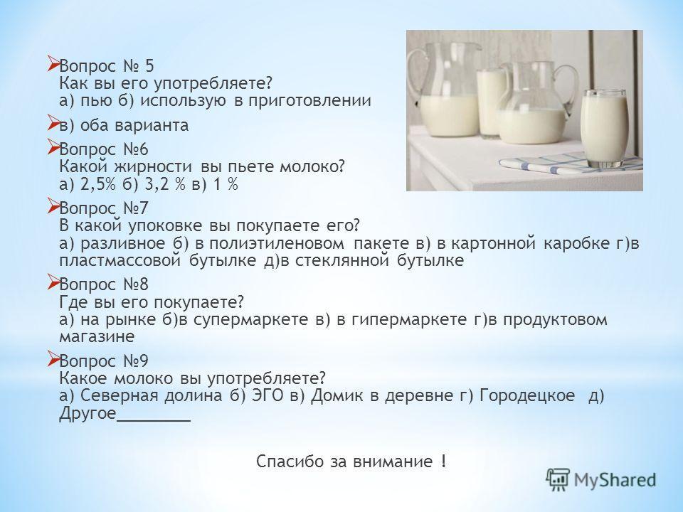Вопрос 5 Как вы его употребляете? а) пью б) использую в приготовлении в) оба варианта Вопрос 6 Какой жирности вы пьете молоко? а) 2,5% б) 3,2 % в) 1 % Вопрос 7 В какой упоковке вы покупаете его? а) разливное б) в полиэтиленовом пакете в) в картонной