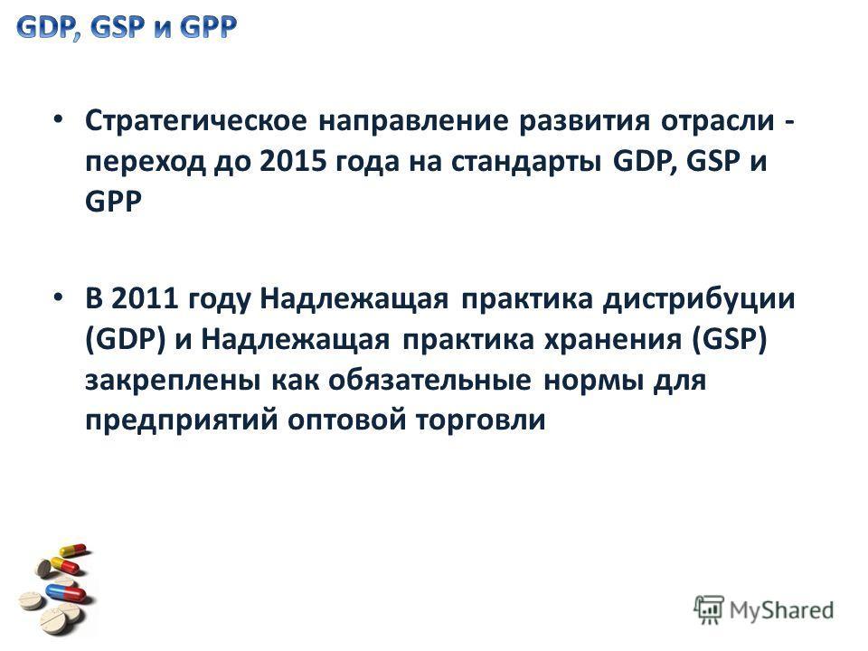 Стратегическое направление развития отрасли - переход до 2015 года на стандарты GDP, GSP и GPP В 2011 году Надлежащая практика дистрибуции (GDP) и Надлежащая практика хранения (GSP) закреплены как обязательные нормы для предприятий оптовой торговли