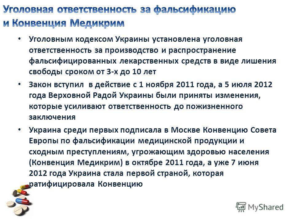 Уголовным кодексом Украины установлена уголовная ответственность за производство и распространение фальсифицированных лекарственных средств в виде лишения свободы сроком от 3-х до 10 лет Закон вступил в действие с 1 ноября 2011 года, а 5 июля 2012 го