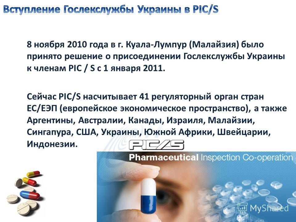 8 ноября 2010 года в г. Куала-Лумпур (Малайзия) было принято решение о присоединении Гослекслужбы Украины к членам РIC / S с 1 января 2011. Сейчас PIC/S насчитывает 41 регуляторный орган стран ЕС/ЕЭП (европейское экономическое пространство), а также