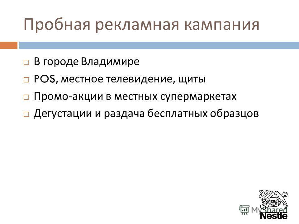 Пробная рекламная кампания В городе Владимире POS, местное телевидение, щиты Промо - акции в местных супермаркетах Дегустации и раздача бесплатных образцов