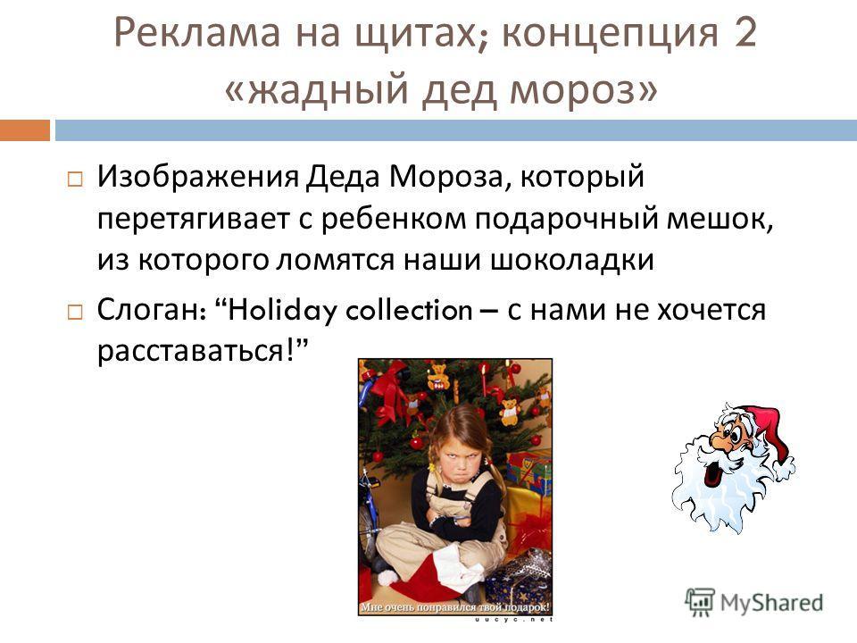 Реклама на щитах ; концепция 2 « жадный дед мороз » Изображения Деда Мороза, который перетягивает с ребенком подарочный мешок, из которого ломятся наши шоколадки Слоган : Holiday collection – с нами не хочется расставаться !