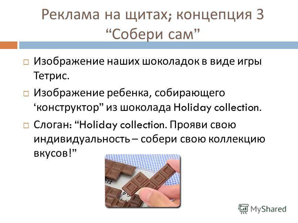 Реклама на щитах ; концепция 3 Собери сам Изображение наших шоколадок в виде игры Тетрис. Изображение ребенка, собирающего конструктор из шоколада Holiday collection. Слоган : Holiday collection. Прояви свою индивидуальность – собери свою коллекцию в