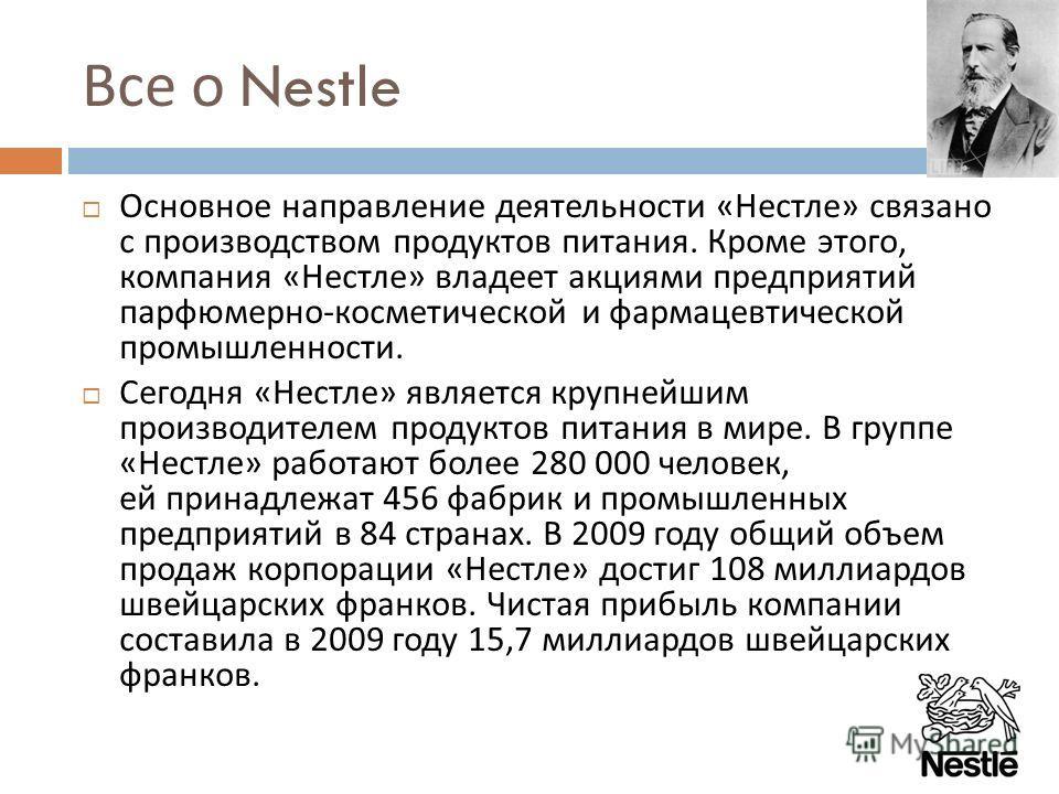 Все о Nestle Основное направление деятельности « Нестле » связано с производством продуктов питания. Кроме этого, компания « Нестле » владеет акциями предприятий парфюмерно - косметической и фармацевтической промышленности. Сегодня « Нестле » являетс