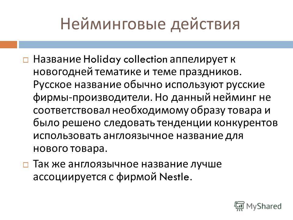 Нейминговые действия Название Holiday collection аппелирует к новогодней тематике и теме праздников. Русское название обычно используют русские фирмы - производители. Но данный нейминг не соответствовал необходимому образу товара и было решено следов