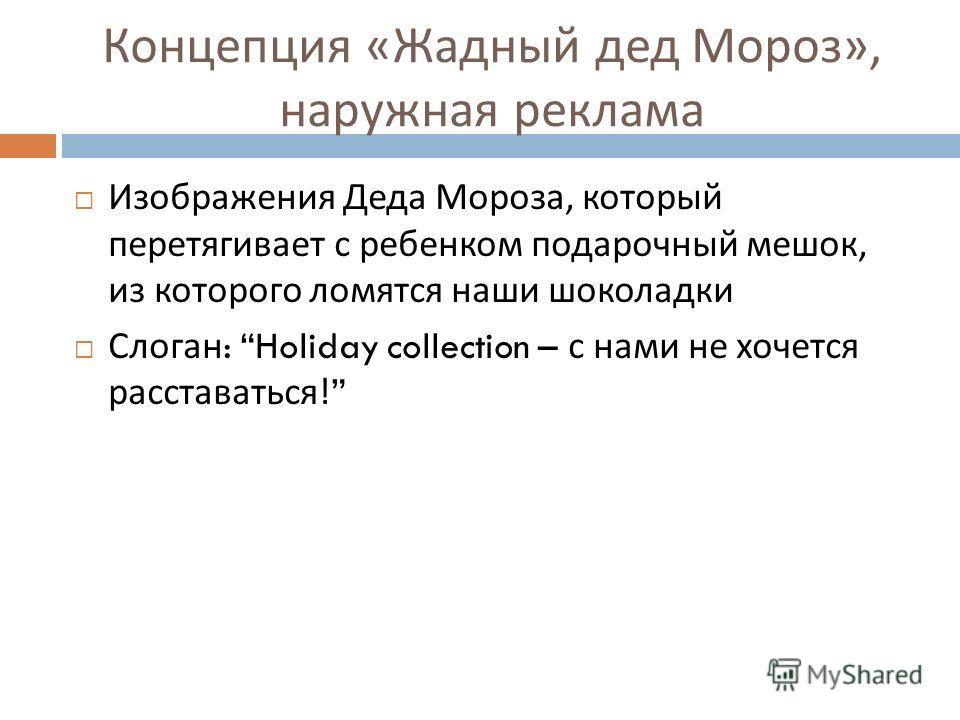 Концепция « Жадный дед Мороз », наружная реклама Изображения Деда Мороза, который перетягивает с ребенком подарочный мешок, из которого ломятся наши шоколадки Слоган : Holiday collection – с нами не хочется расставаться !