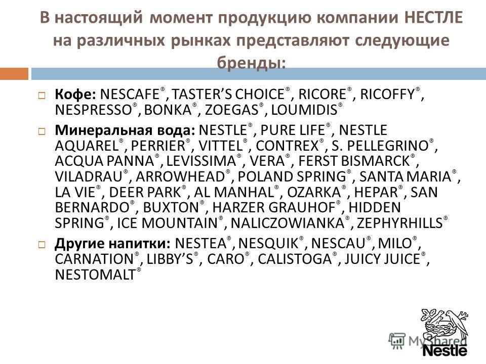 В настоящий момент продукцию компании НЕСТЛЕ на различных рынках представляют следующие бренды : Кофе : NESCAFE ®, TASTERS CHOICE ®, RICORE ®, RICOFFY ®, NESPRESSO ®, BONKA ®, ZOEGAS ®, LOUMIDIS ® Минеральная вода : NESTLE ®, PURE LIFE ®, NESTLE AQUA