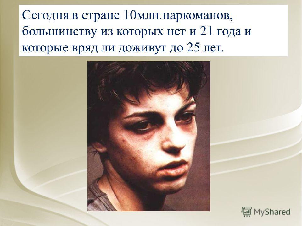 Сегодня в стране 10млн.наркоманов, большинству из которых нет и 21 года и которые вряд ли доживут до 25 лет.
