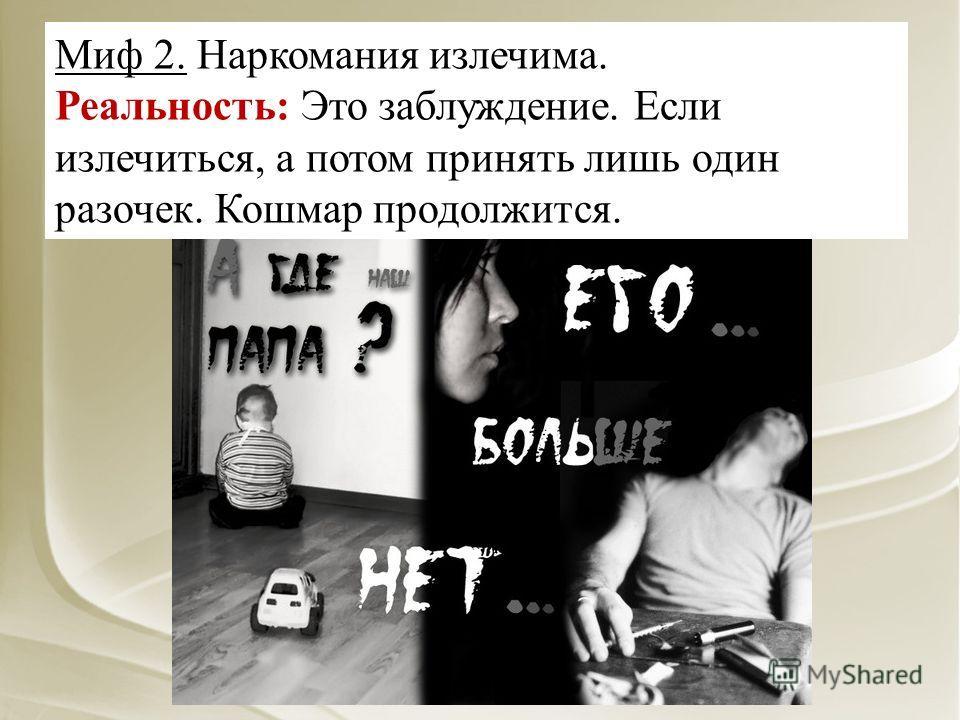 Миф 2. Наркомания излечима. Реальность: Это заблуждение. Если излечиться, а потом принять лишь один разочек. Кошмар продолжится.