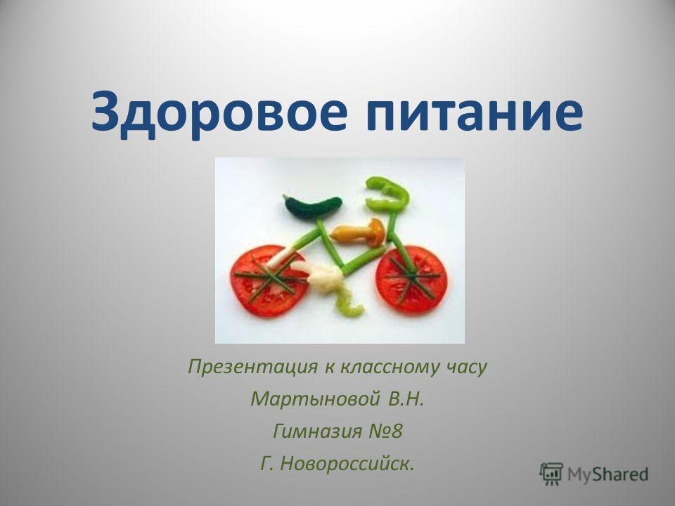Здоровое питание Презентация к классному часу Мартыновой В.Н. Гимназия 8 Г. Новороссийск.