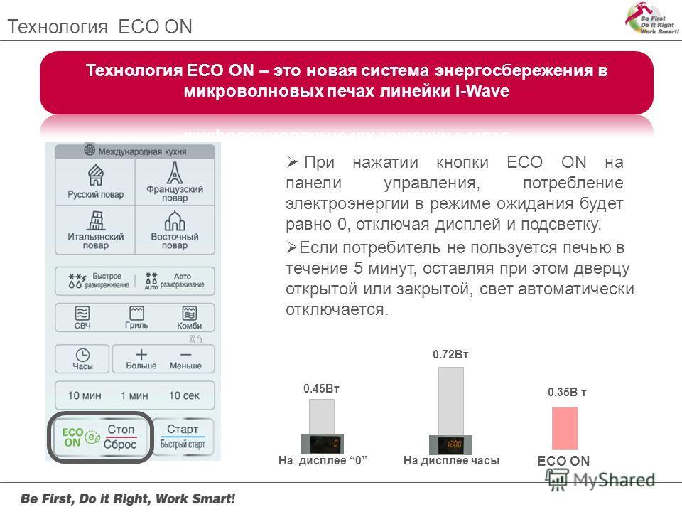 Технология ECO ON При нажатии кнопки ECO ON на панели управления, потребление электроэнергии в режиме ожидания будет равно 0, отключая дисплей и подсветку. Если потребитель не пользуется печью в течение 5 минут, оставляя при этом дверцу открытой или