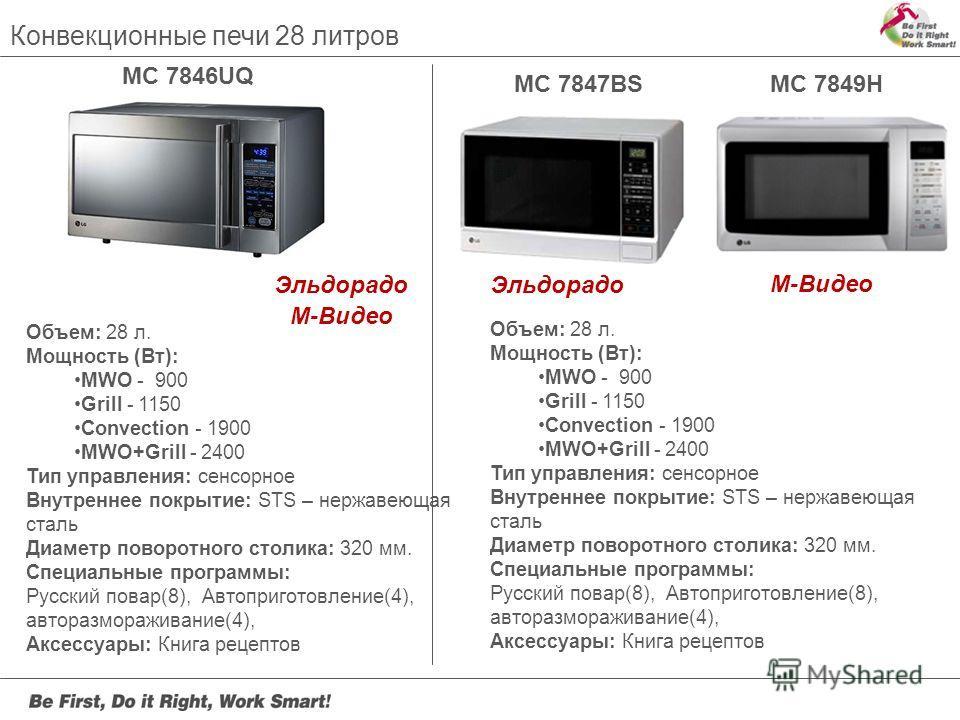 Конвекционные печи 28 литров MC 7846UQ MC 7847BSMC 7849H Объем: 28 л. Мощность (Вт): MWO - 900 Grill - 1150 Convection - 1900 MWO+Grill - 2400 Тип управления: сенсорное Внутреннее покрытие: STS – нержавеющая сталь Диаметр поворотного столика: 320 мм.
