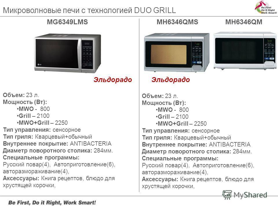 MG6349LMSMH6346QMSMH6346QM Микроволновые печи с технологией DUO GRILL Объем: 23 л. Мощность (Вт): MWO - 800 Grill – 2100 MWO+Grill – 2250 Тип управления: сенсорное Тип гриля: Кварцевый+обычный Внутреннее покрытие: ANTIBACTERIA Диаметр поворотного сто