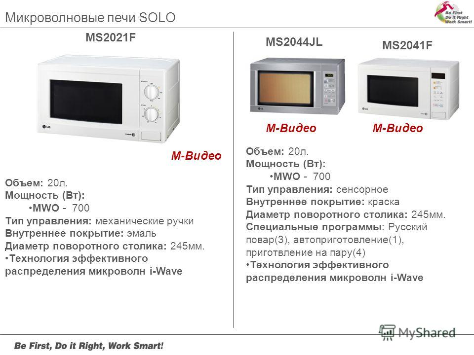 MS2021F Объем: 20л. Мощность (Вт): MWO - 700 Тип управления: механические ручки Внутреннее покрытие: эмаль Диаметр поворотного столика: 245мм. Технология эффективного распределения микроволн i-Wave MS2044JL Объем: 20л. Мощность (Вт): MWO - 700 Тип уп