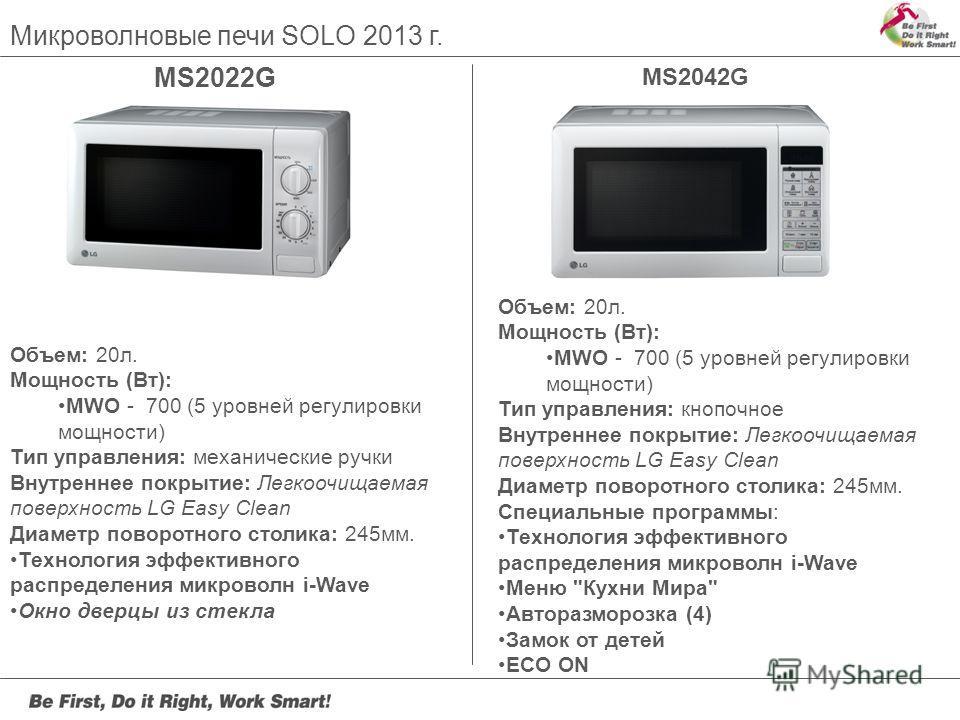 MS2022G Микроволновые печи SOLO 2013 г. MS2042G Объем: 20л. Мощность (Вт): MWO - 700 (5 уровней регулировки мощности) Тип управления: механические ручки Внутреннее покрытие: Легкоочищаемая поверхность LG Easy Clean Диаметр поворотного столика: 245мм.