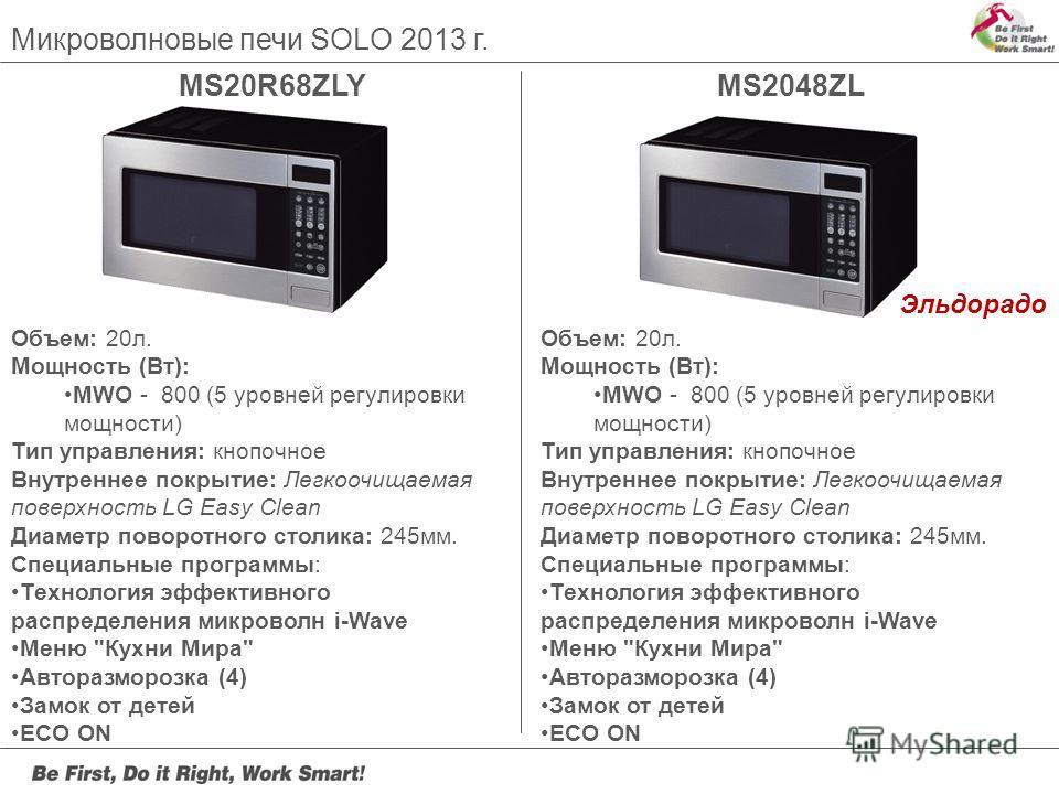 Микроволновые печи SOLO 2013 г. MS20R68ZLYMS2048ZL Объем: 20л. Мощность (Вт): MWO - 800 (5 уровней регулировки мощности) Тип управления: кнопочное Внутреннее покрытие: Легкоочищаемая поверхность LG Easy Clean Диаметр поворотного столика: 245мм. Специ