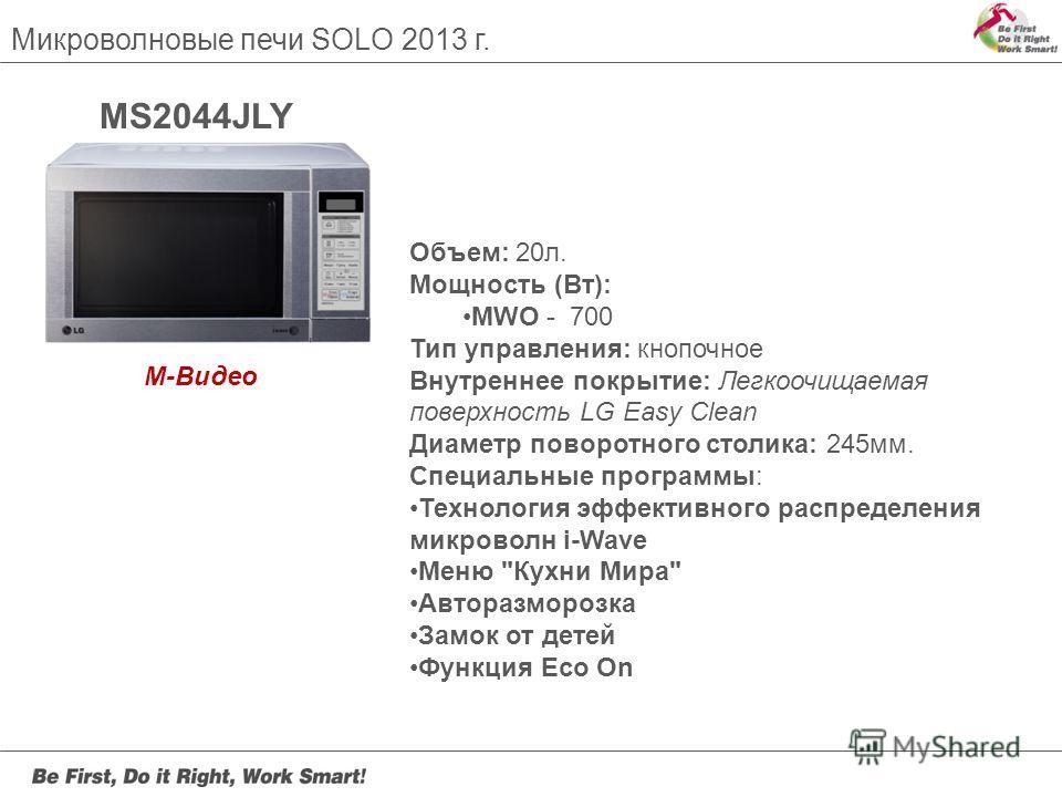 Микроволновые печи SOLO 2013 г. MS2044JLY Объем: 20л. Мощность (Вт): MWO - 700 Тип управления: кнопочное Внутреннее покрытие: Легкоочищаемая поверхность LG Easy Clean Диаметр поворотного столика: 245мм. Специальные программы: Технология эффективного
