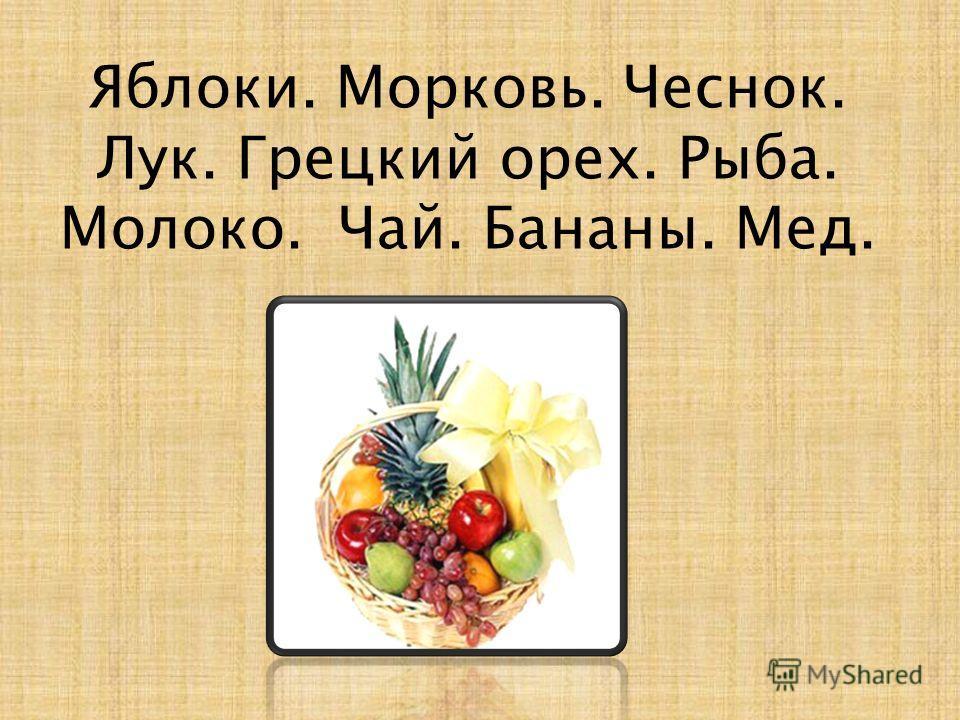 Яблоки. Морковь. Чеснок. Лук. Грецкий орех. Рыба. Молоко. Чай. Бананы. Мед.