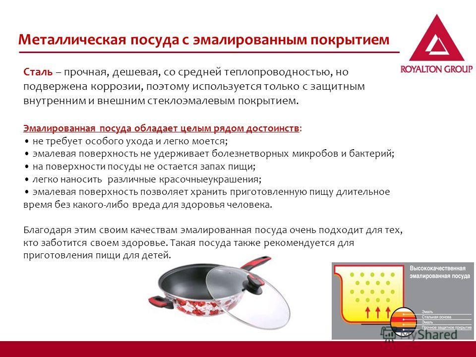 Металлическая посуда с эмалированным покрытием Сталь – прочная, дешевая, со средней теплопроводностью, но подвержена коррозии, поэтому используется только с защитным внутренним и внешним стеклоэмалевым покрытием. Эмалированная посуда обладает целым р