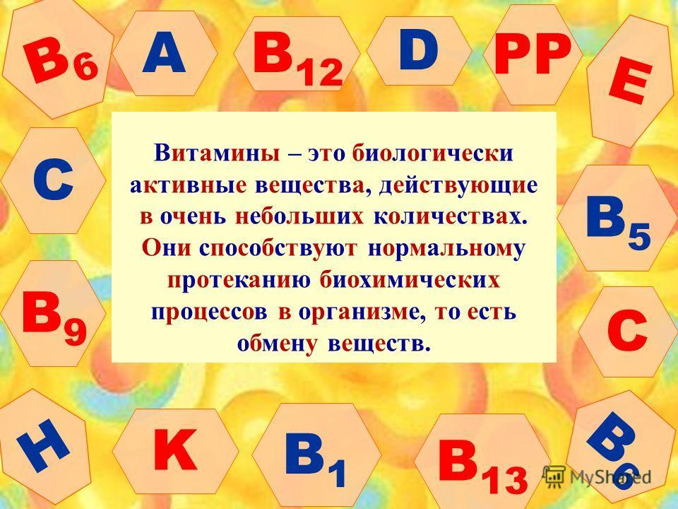 D C A B1B1 B6B6 B5B5 B6B6 B9B9 B 13 B 12 C E H K PP Витамины – это биологически активные вещества, действующие в очень небольших количествах. Они способствуют нормальному протеканию биохимических процессов в организме, то есть обмену веществ.