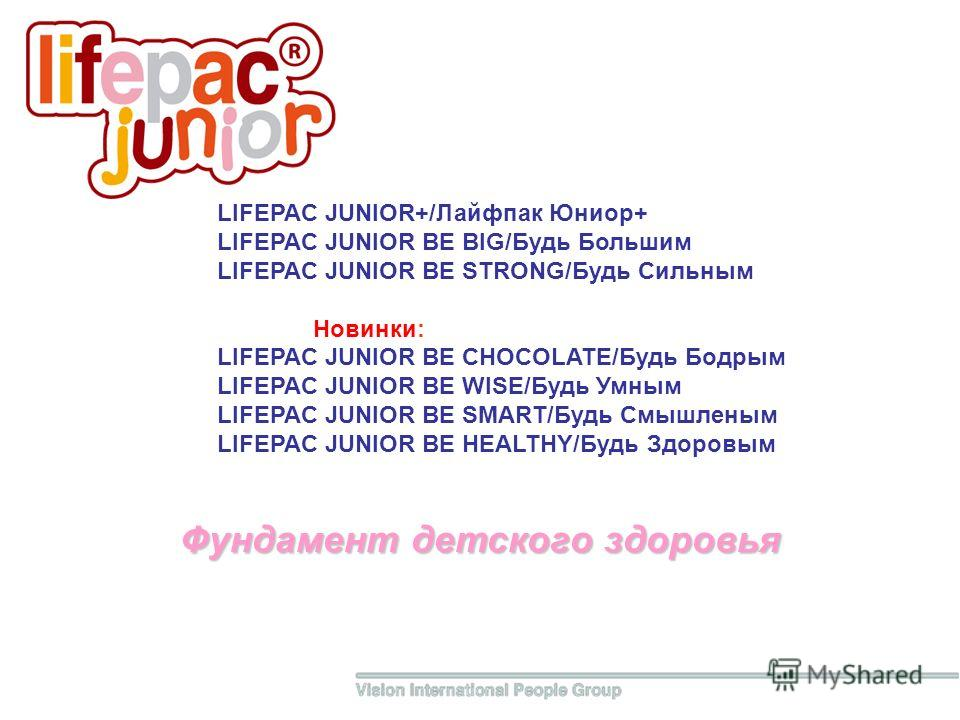 Фундамент детского здоровья LIFEPAC JUNIOR+/Лайфпак Юниор+ LIFEPAC JUNIOR BE BIG/Будь Большим LIFEPAC JUNIOR BE STRONG/Будь Сильным Новинки: LIFEPAC JUNIOR BE CHOCOLATE/Будь Бодрым LIFEPAC JUNIOR BE WISE/Будь Умным LIFEPAC JUNIOR BE SMART/Будь Смышле