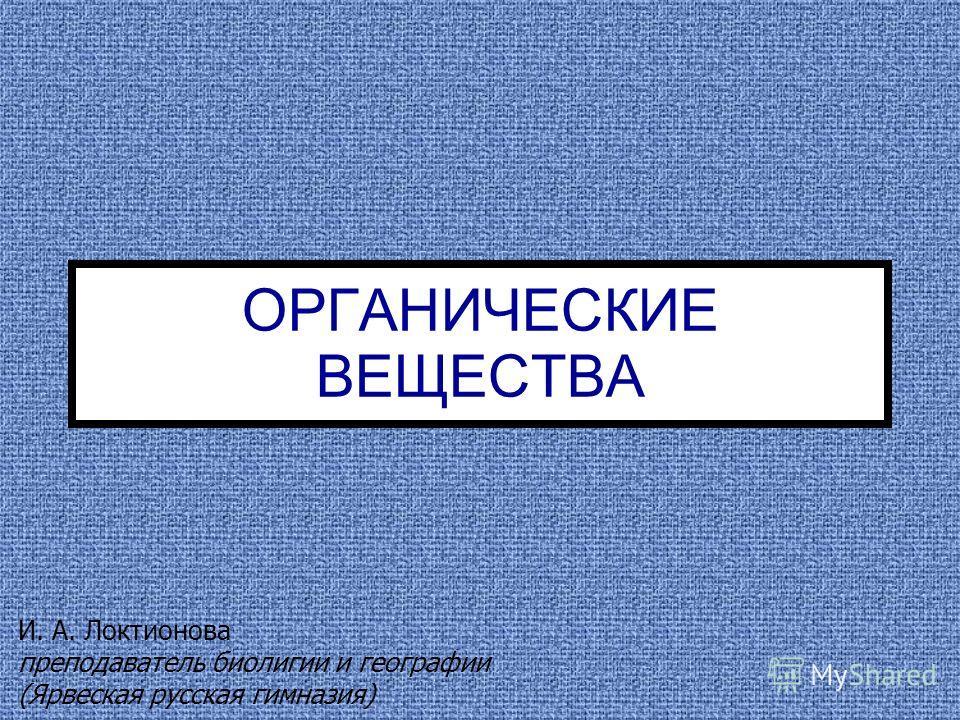 ОРГАНИЧЕСКИЕ ВЕЩЕСТВА И. А. Локтионова преподаватель биолигии и географии (Ярвеская русская гимназия)
