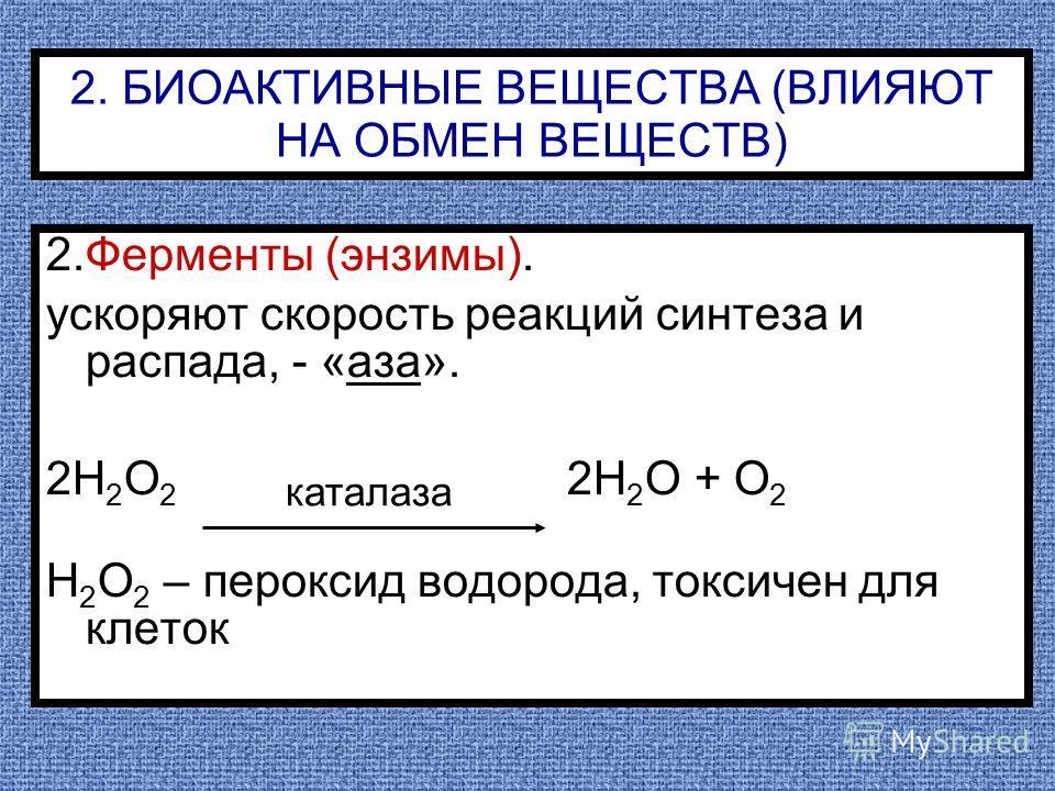 2. БИОАКТИВНЫЕ ВЕЩЕСТВА (ВЛИЯЮТ НА ОБМЕН ВЕЩЕСТВ) 2.Ферменты (энзимы). ускоряют скорость реакций синтеза и распада, - «аза». 2Н 2 О 2 2Н 2 О + О 2 Н 2 О 2 – пероксид водорода, токсичен для клеток каталаза