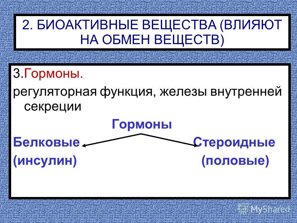 2. БИОАКТИВНЫЕ ВЕЩЕСТВА (ВЛИЯЮТ НА ОБМЕН ВЕЩЕСТВ) 3.Гормоны. регуляторная функция, железы внутренней секреции Гормоны Белковые Стероидные (инсулин) (половые)