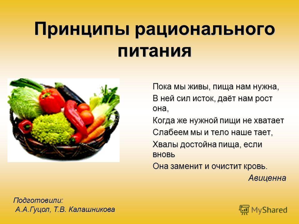 Принципы рационального питания Пока мы живы, пища нам нужна, В ней сил исток, даёт нам рост она, Когда же нужной пищи не хватает Слабеем мы и тело наше тает, Хвалы достойна пища, если вновь Она заменит и очистит кровь. Авиценна Подготовили: А.А.Гуцол