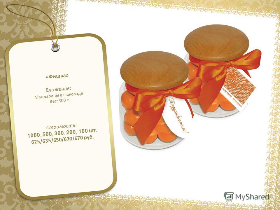 «Фишка» Вложение: Мандарины в шоколаде Вес: 300 г Стоимость: 1000, 500, 300, 200, 100 шт. 625/635/650/670/670 руб.