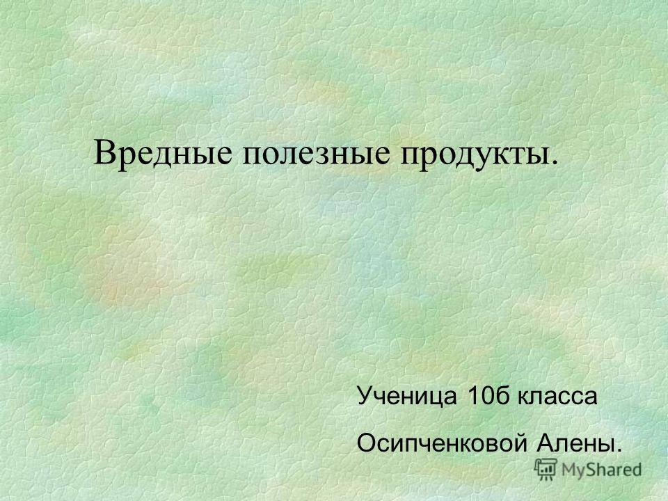 Вредные полезные продукты. Ученица 10б класса Осипченковой Алены.