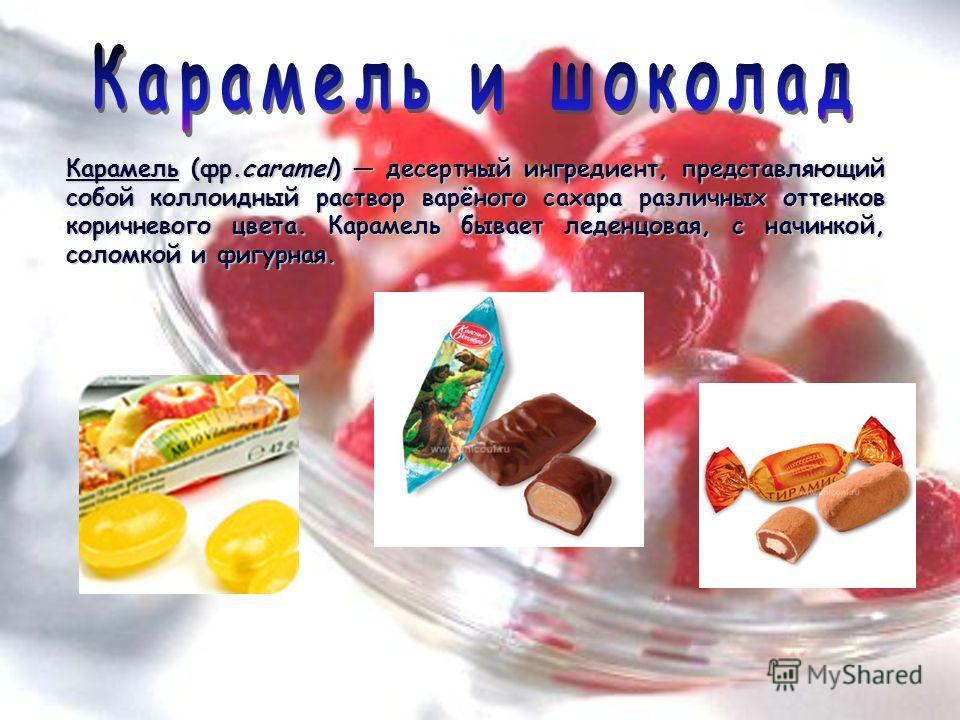 Карамель (фр.caramel) десертный ингредиент, представляющий собой коллоидный раствор варёного сахара различных оттенков коричневого цвета. Карамель бывает леденцовая, с начинкой, соломкой и фигурная.