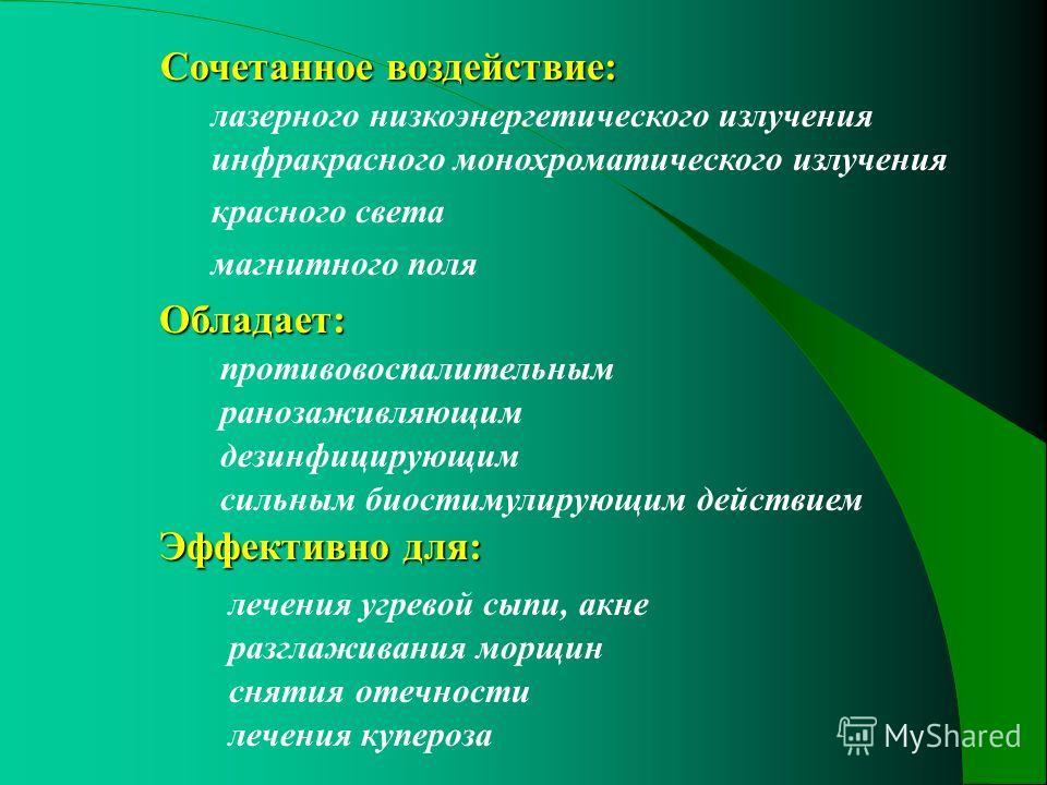 Сочетанное воздействие: Сочетанное воздействие: Обладает: Эффективно для: лазерного низкоэнергетического излучения инфракрасного монохроматического излучения магнитного поля противовоспалительным ранозаживляющим дезинфицирующим сильным биостимулирующ