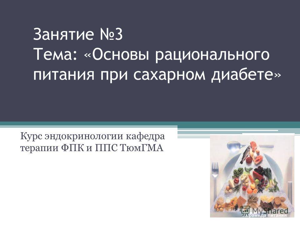 Занятие 3 Тема: «Основы рационального питания при сахарном диабете» Курс эндокринологии кафедра терапии ФПК и ППС ТюмГМА