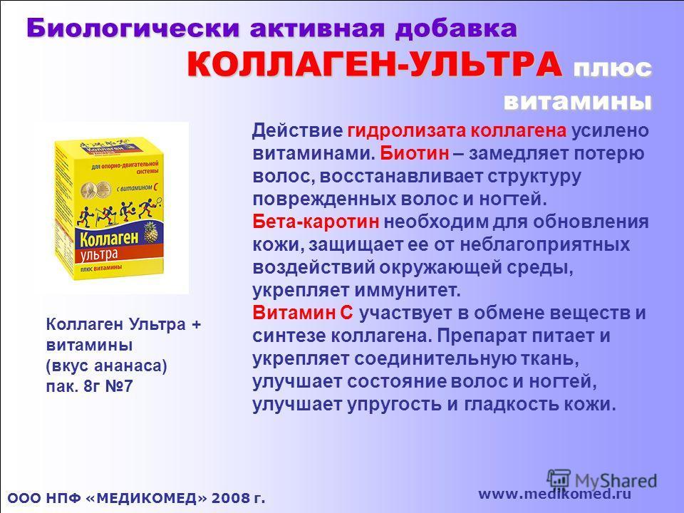 Биологически активная добавка КОЛЛАГЕН-УЛЬТРА плюс витамины ООО НПФ «МЕДИКОМЕД» 2008 г. www.medikomed.ru Коллаген Ультра + витамины (вкус ананаса) пак. 8г 7 Действие гидролизата коллагена усилено витаминами. Биотин – замедляет потерю волос, восстанав