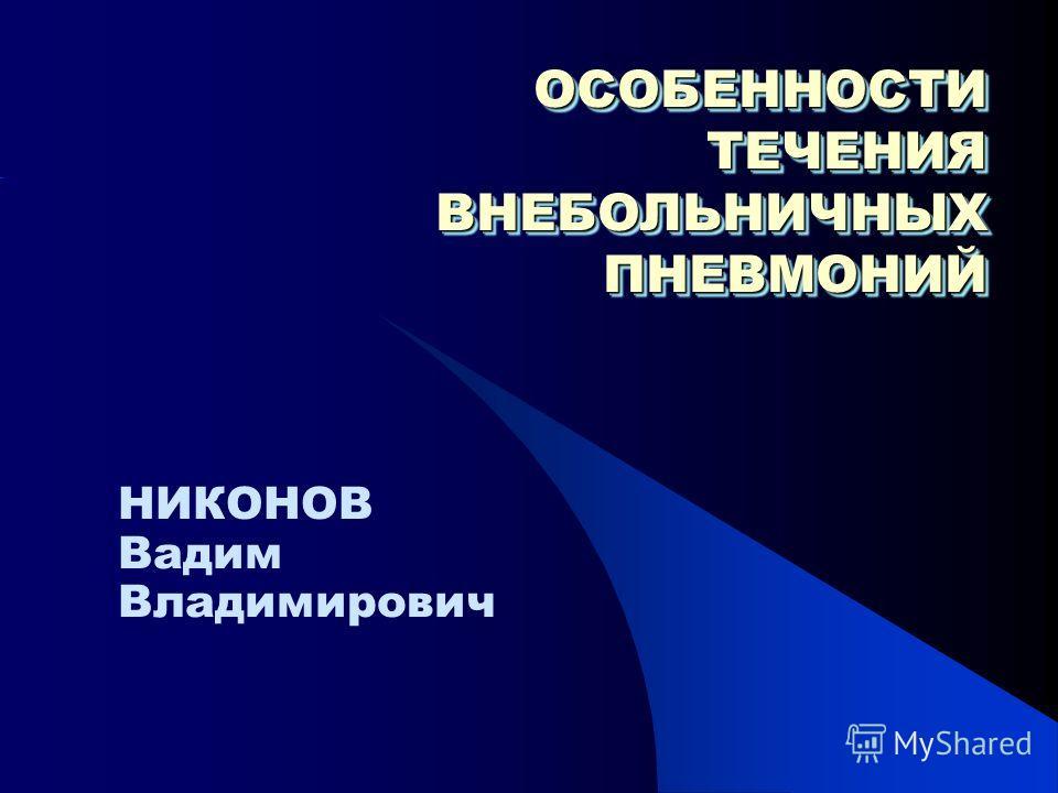 ОСОБЕННОСТИ ТЕЧЕНИЯ ВНЕБОЛЬНИЧНЫХ ПНЕВМОНИЙ НИКОНОВ Вадим Владимирович