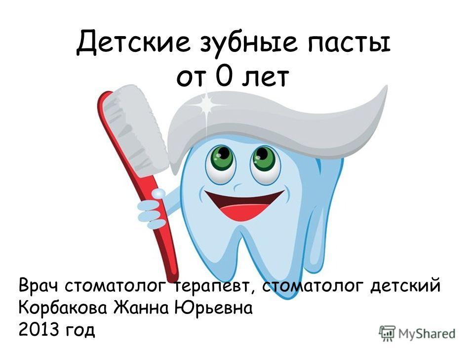Детские зубные пасты от 0 лет Врач стоматолог терапевт, стоматолог детский Корбакова Жанна Юрьевна 2013 год