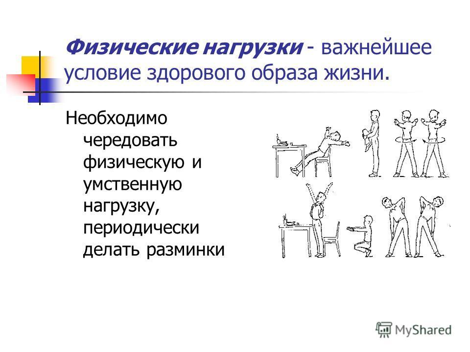 Физические нагрузки - важнейшее условие здорового образа жизни. Необходимо чередовать физическую и умственную нагрузку, периодически делать разминки